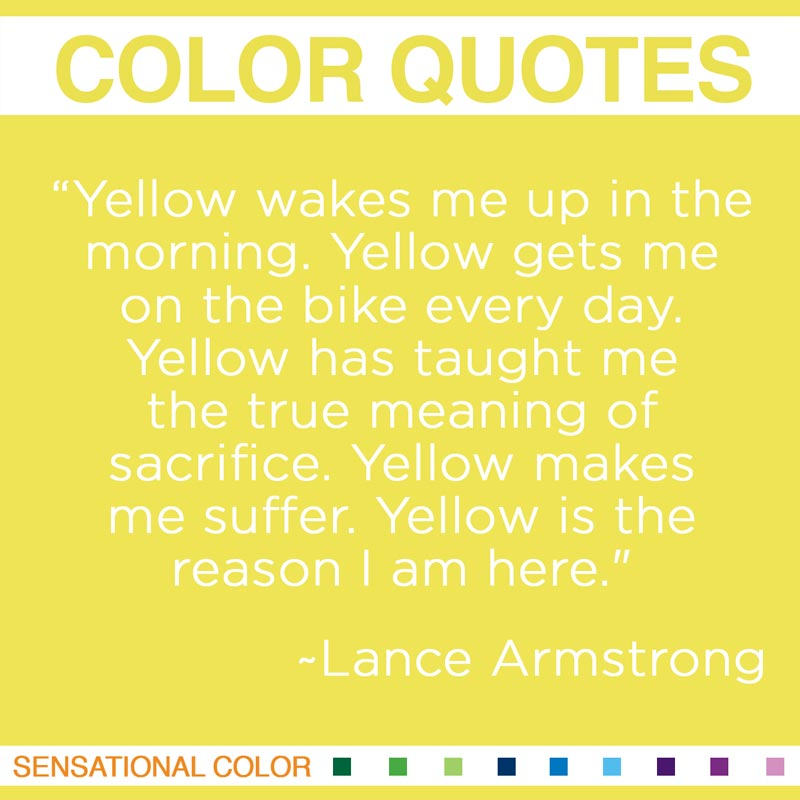 "Quotes About Color - ""Yellow wakes me up in the morning.  Yellow gets me on the bike every day. Yellow has taught me the true meaning of sacrifice. Yellow makes me suffer. Yellow is the reason I am here."" ~ Lance Armstrong"