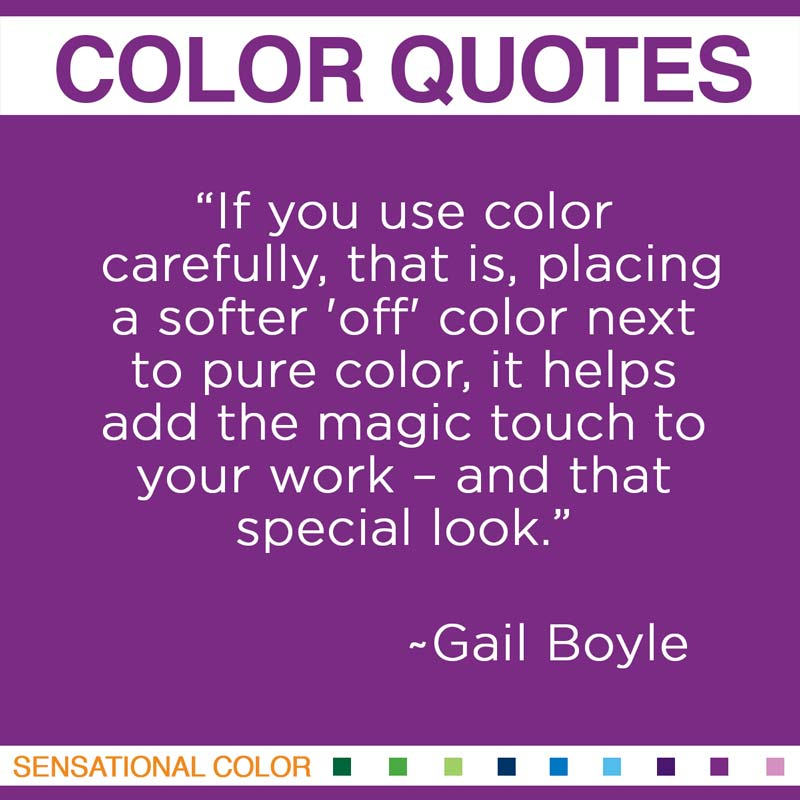 """Quotes About Color - """"If you use colour carefully, that is, placing a softer 'off' colour next to pure colour, it helps add the magic touch to your work – and that special look."""" ~ Gail Boyle"""