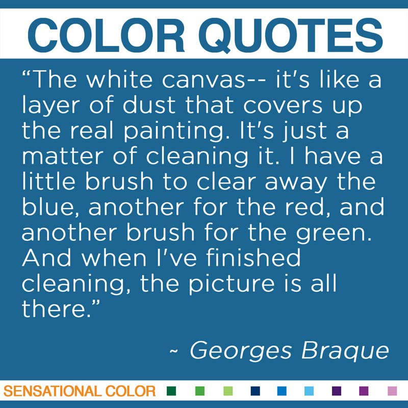 """Quotes About Color - """"The white canvas-- it's like a layer of dust that covers up the real painting. It's just a matter of cleaning it. I have a little brush to clear away the blue, another for the red, and another brush for the green. And when I've finished cleaning, the picture is all there."""" ~ Georges Braque"""