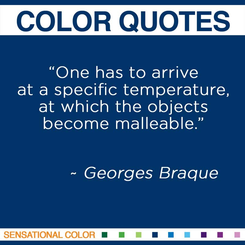 """Quotes About Color - """"One has to arrive at a specific temperature, at which the objects become malleable."""" ~ Georges Braque"""
