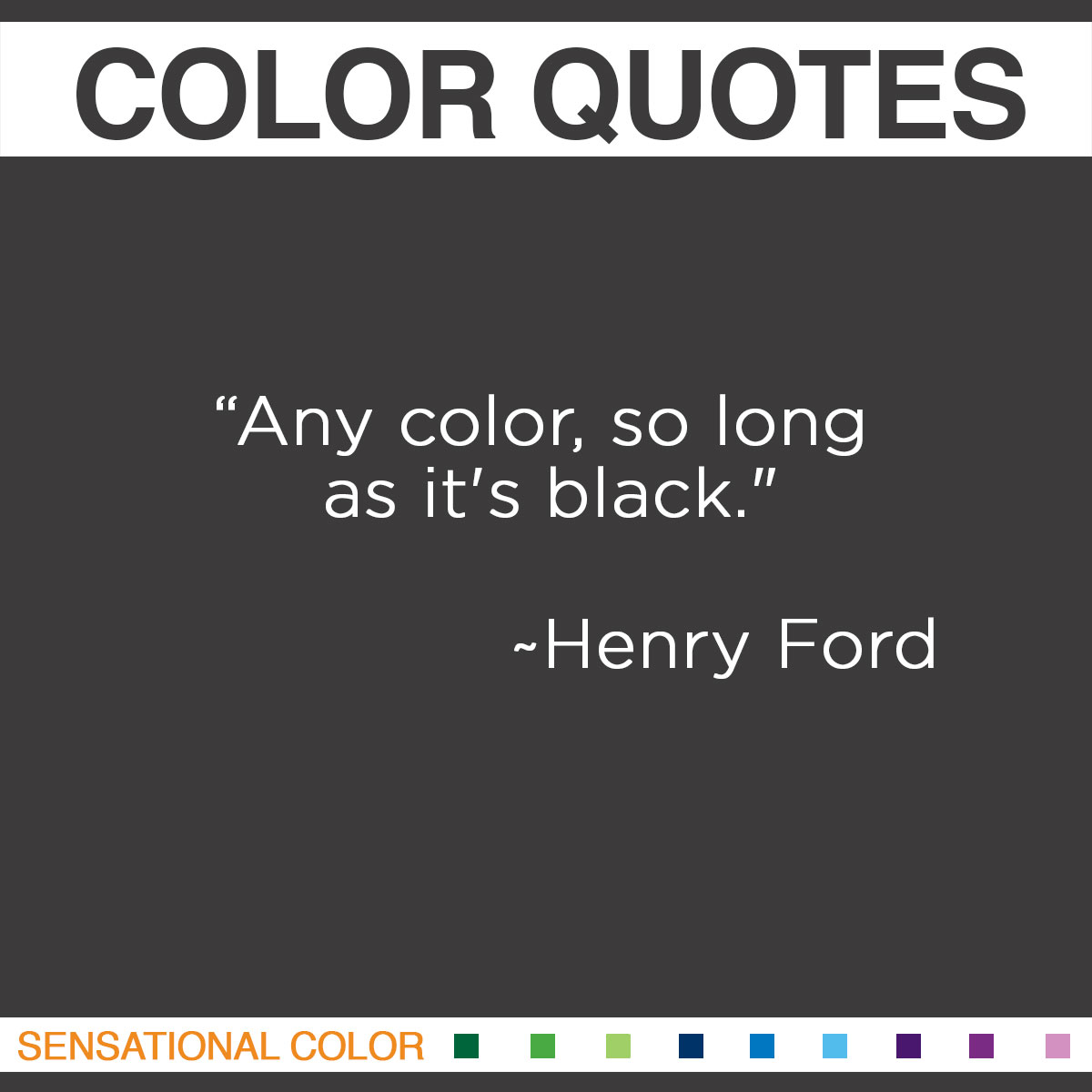 "Quotes About Color - ""Any color, so long as it's black."" ~ Henry Ford"