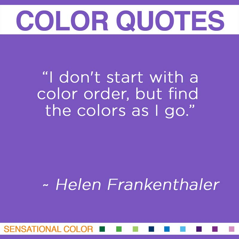 "Quotes About Color - ""I don't start with a color order, but find the colors as I go."" ~ Helen Frankenthaler"