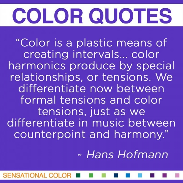 """Color is a plastic means of creating intervals... color harmonics produced by special relationships, or tensions. We differentiate now between formal tensions and color tensions, just as we differentiate in music between counterpoint and harmony."" ~Hans Hofmann"