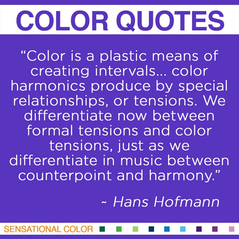 """Quotes About Color - """"Color is a plastic means of creating intervals... color harmonics produced by special relationships, or tensions. We differentiate now between formal tensions and color tensions, just as we differentiate in music between counterpoint and harmony."""" ~ Hans Hofmann"""