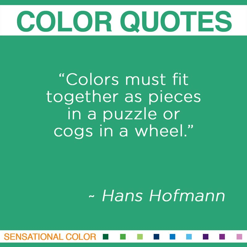 "Quotes About Color - ""Colors must fit together as pieces in a puzzle or cogs in a wheel."" ~ Hans Hofman"