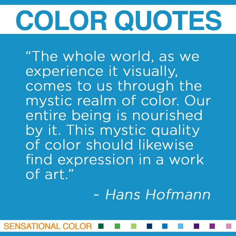"""Quotes About Color - """"The whole world, as we experience it visually, comes to us through the mystic realm of color. Our entire being is nourished by it. This mystic quality of color should likewise find expression in a work of art."""" ~ Hans Hofman"""