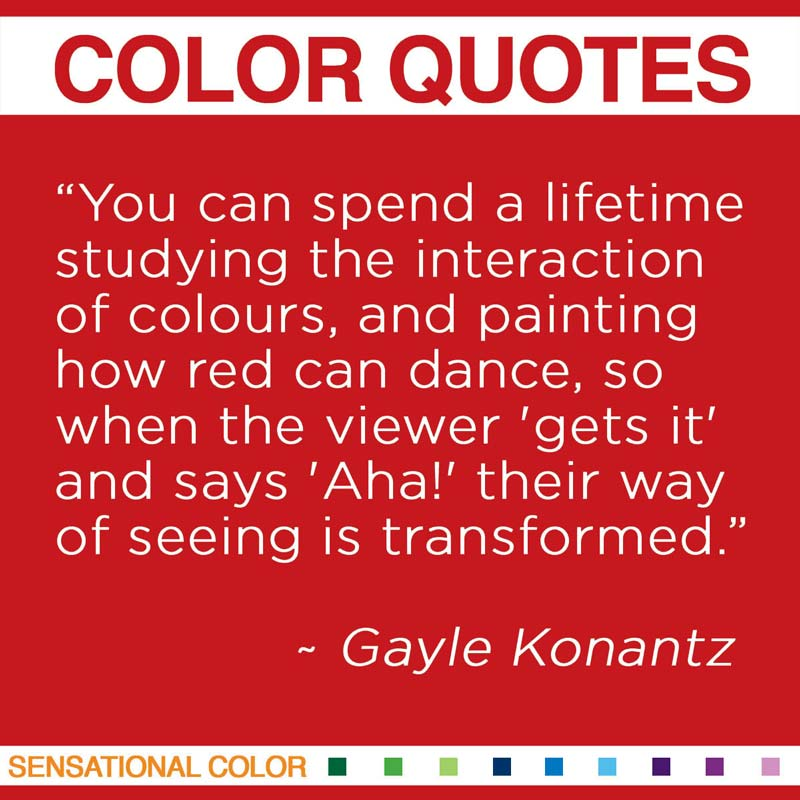 """Quotes About Color - You can spend a lifetime studying the interaction of colours, and painting how red can dance, so when the viewer 'gets it' and says 'Aha!' their way of seeing is transformed."""" ~ Gayle Konantz"""