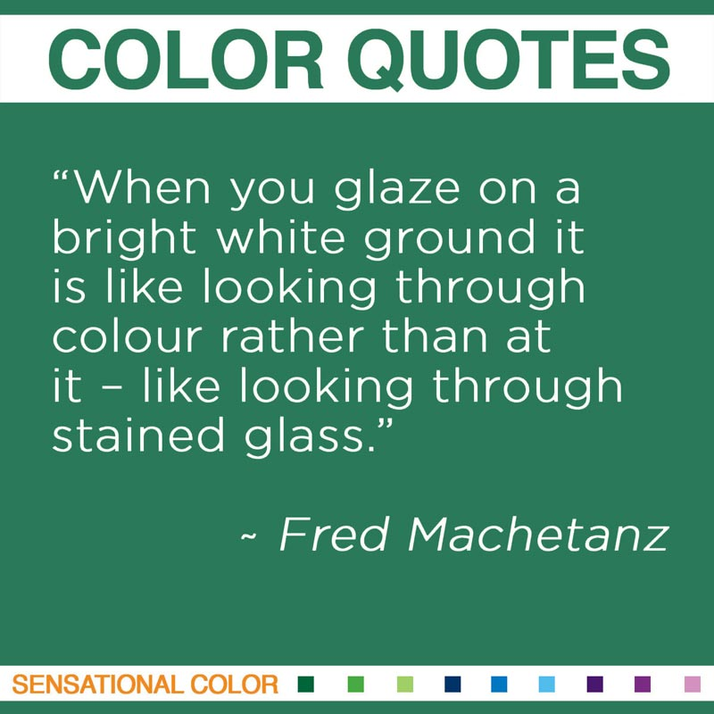 "Quotes About Color - ""When you glaze on a bright white ground it is like looking through colour rather than at it – like looking through stained glass."" ~ Fred Machetanz"