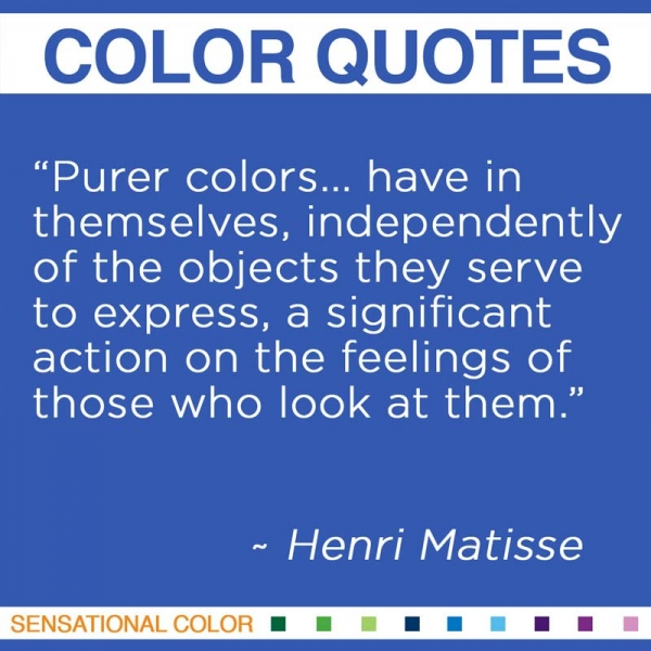 """""""Purer colors... have in themselves, independently of the objects they serve to express, a significant action on the feelings of those who look at them."""" ~Henri Matisse"""