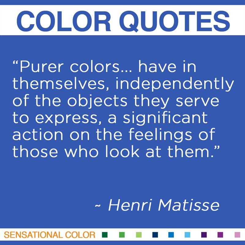 """Quotes About Color - """"Purer colors... have in themselves, independently of the objects they serve to express, a significant action on the feelings of those who look at them."""" ~ Henri Matisse"""