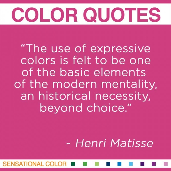 """The use of expressive colors is felt to be one of the basic elements of the modern mentality, an historical necessity, beyond choice."" ~Henri Matisse"