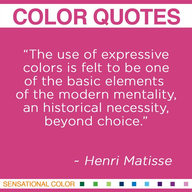 """Quotes About Color by Henri Matisse - """"The use of expressive colors is felt to be one of the basic elements of the modern mentality, an historical necessity, beyond choice."""""""