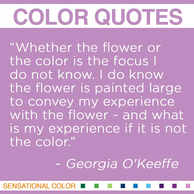 """Quotes About Color - """"Whether the flower or the color is the focus I do not know. I do know the flower is painted large to convey my experience with the flower – and what is my experience if it is not the color?"""" ~ Georgia O'Keeffe"""