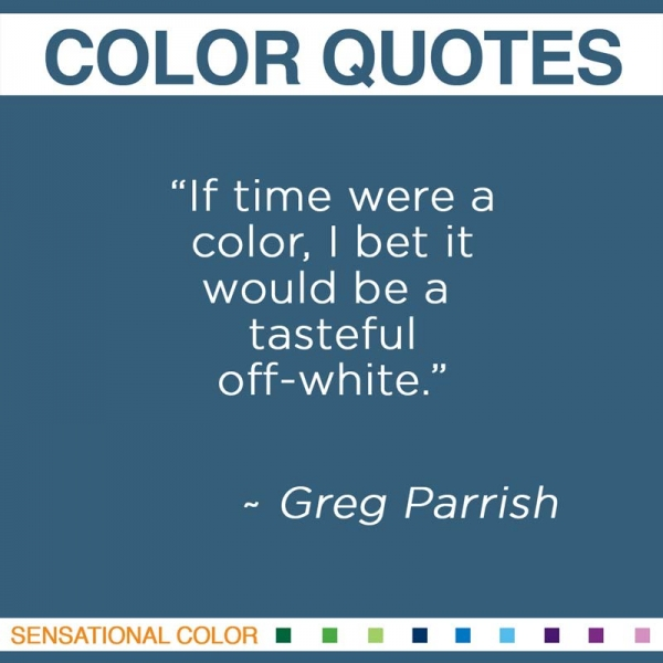 """If time were a color, I bet it would be a tasteful off-white."" ~Greg Parrish"