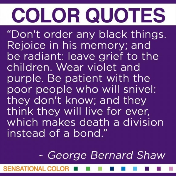 """""""Don't order any black things. Rejoice in his memory; and be radiant: leave grief to the children. Wear violet and purple. Be patient with the poor people who will snivel: they don't know; and they think they will live for ever, which makes death a division instead of a bond."""" ~George Bernard Shaw"""