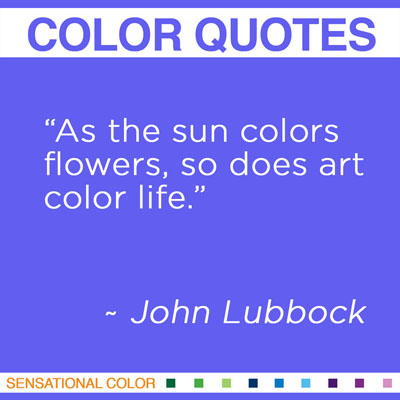 """As the sun colors flowers, so does art color life."" John Lubbock"
