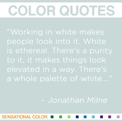 "Quotes About Color By Jonathan Milne- ""Working in white makes people look into it. White is ethereal. There's a purity to it, it makes things look elevated in a way. There's a whole palette of white…"" ~ Jonathan Milne"