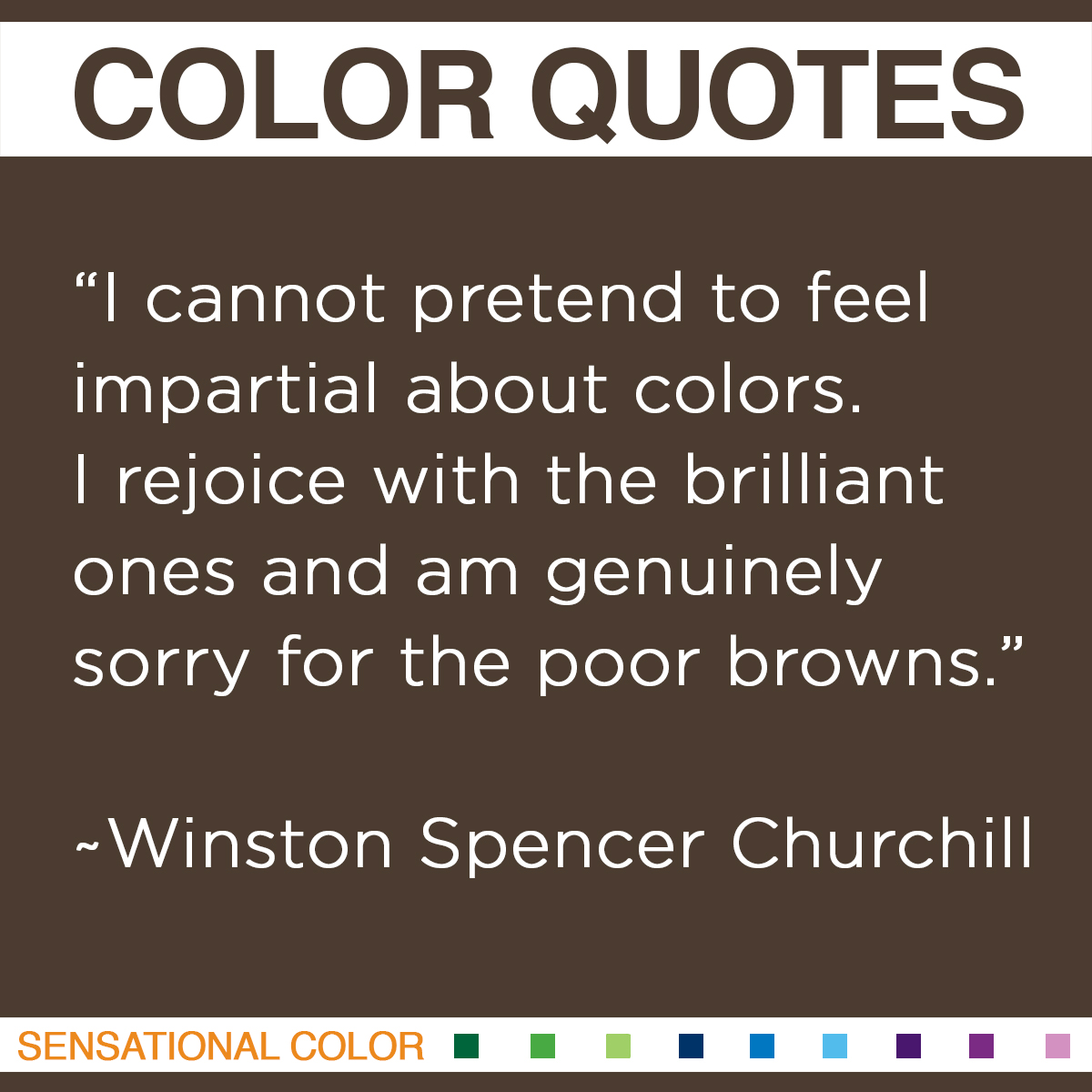 """Quotes About Color - """"I cannot pretend to feel impartial about colors. I rejoice with the brilliant ones and am genuinely sorry for the poor browns."""" ~ Winston Spencer Churchill"""