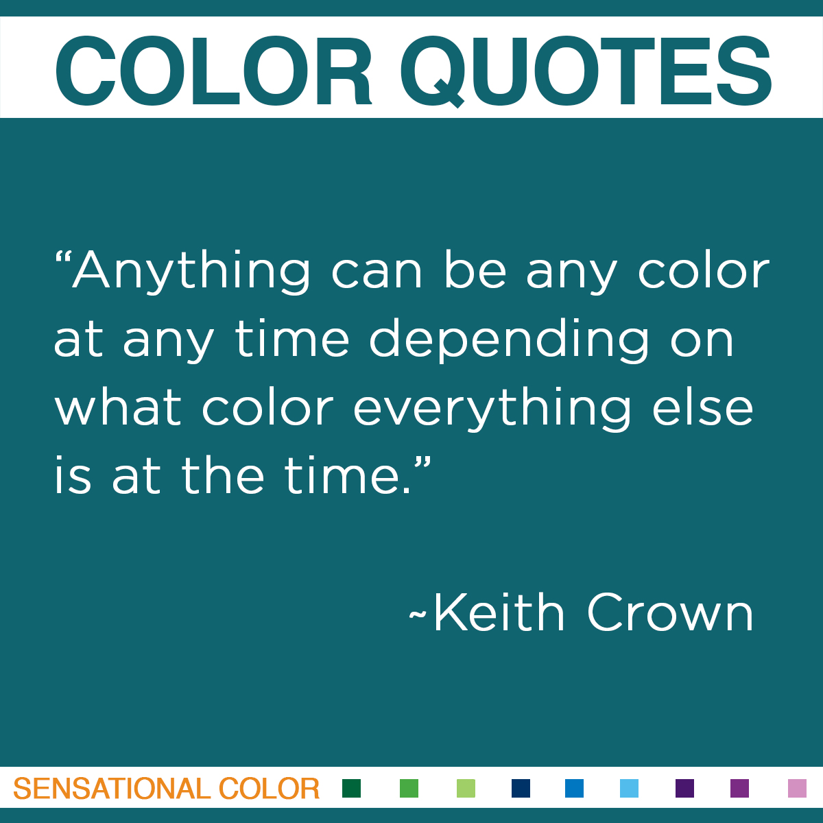 "Quotes About Color - ""Anything can be any color at any time depending on what color everything else is at the time."" ~ Keith Crown"