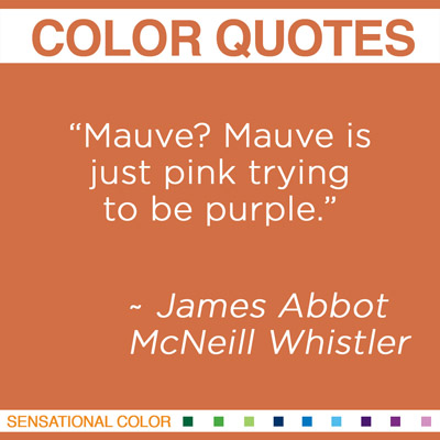"""""""Mauve? Mauve is just pink trying to be purple."""" James Abbot McNeill Whistler, American Painter and Printmaker, 1834-1903"""