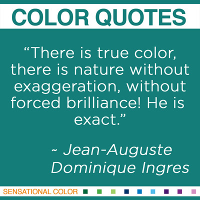 """""""There is true color, there is nature without exaggeration, without forced brilliance! He is exact."""" Jean-Auguste-Dominique Ingres, French Neoclassical Painter, 1780-1867"""