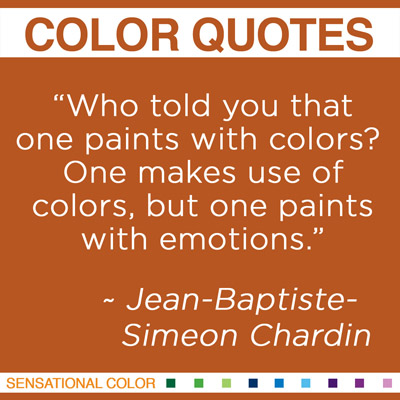 """""""Who told you that one paints with colors? One makes use of colors, but one paints with emotions."""" Jean-Baptiste-Simeon Chardin, French Rococo Era Painter"""