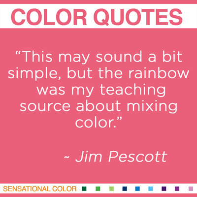 "Quotes About Color By Jim Pescott - ""This may sound a bit simple, but the rainbow was my teaching source about mixing color."" ~ Jim Pescott"