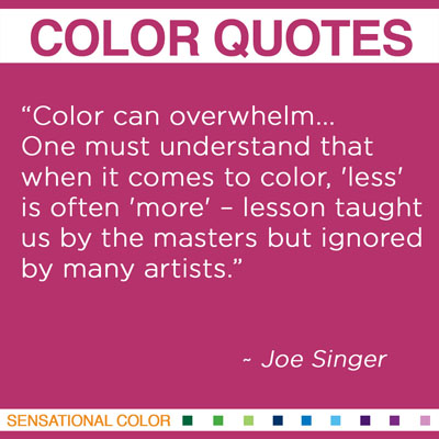 """Color can overwhelm... One must understand that when it comes to color, 'less' is often 'more' – lesson taught us by the masters but ignored by many artists."" Joe Singer"