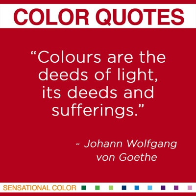 """""""Colours are the deeds of light, its deeds and sufferings."""" Johann Wolfgang von Goethe, German Poet, Novelist, Dramatist, Humanist, Scientist, Theorist and Painter, 1749-1832"""