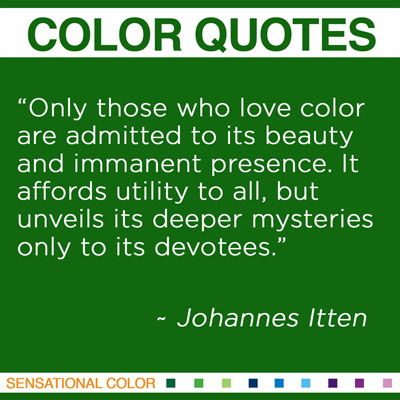 """""""Only those who love color are admitted to its beauty and immanent presence. It affords utility to all, but unveils its deeper mysteries only to its devotees."""" Johannes Itten, Swiss Designer, 1888-1967"""