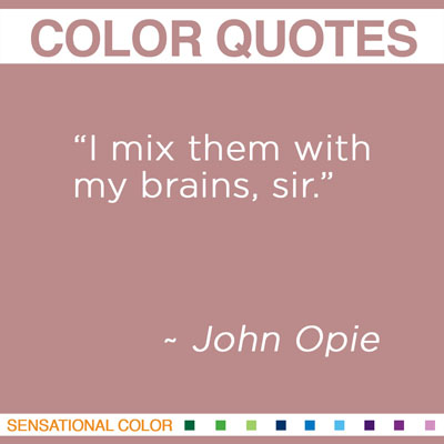 "When asked what he mixed his colors with-- ""I mix them with my brains, sir."" ~John Opie"