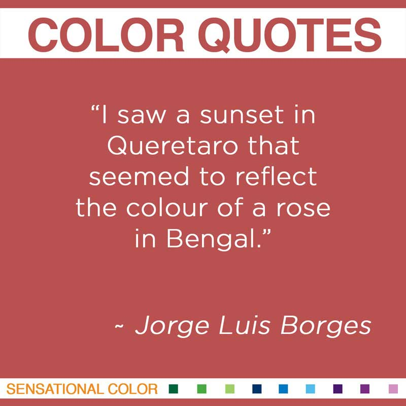 "Quotes About Color - ""I saw a sunset in Queretaro that seemed to reflect the colour of a rose in Bengal."" ~ Jorge Luis Borges"
