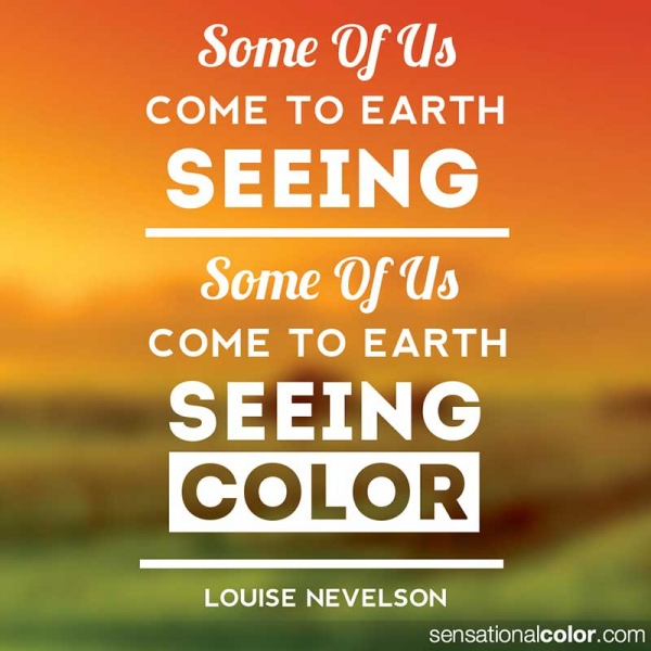 "Color Quote by Louise Nevelson - ""Some of us come on earth seeing – some of us come on earth seeing color."" ~Louise Nevelson"