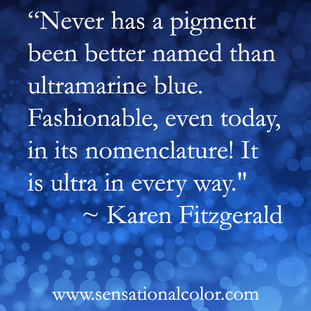 """Quotes About Color - """"Never has a pigment been better named than ultramarine blue. Fashionable, even today, in its nomenclature! It is ultra in every way."""" ~ Karen Fitzgerald"""