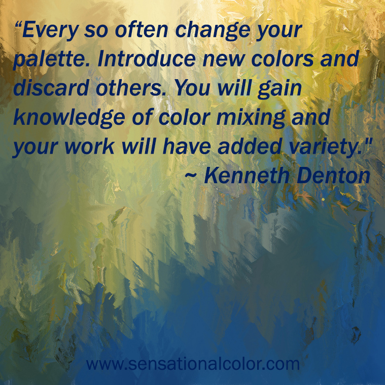 "Quotes About Color - &qout;Every so often change your palette. Introduce new colours and discard others. You will gain knowledge of colour mixing and your work will have added variety."" ~ Kenneth Denton"