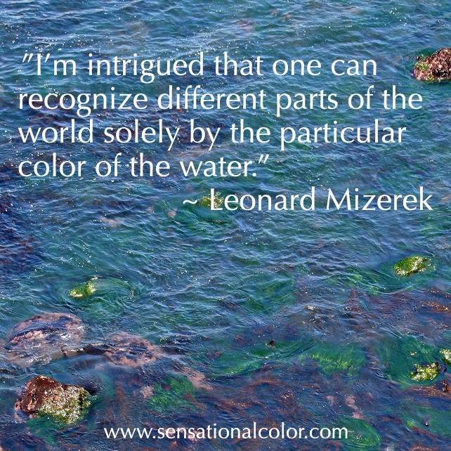 "Quotes About Color - ""I`m intrigued that one can recongnize different parts of the world solely by the particular color of the water."" ~ Leonard Mizerek"
