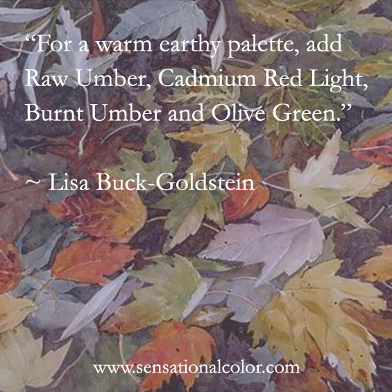 "Quotes About Color By Lisa Buck-Goldstein -""For a warm earthy palette, add Raw Umber, Cadmium Red Light, Burnt Umber and Olive Green."" ~ Lisa Buck-Goldstein"