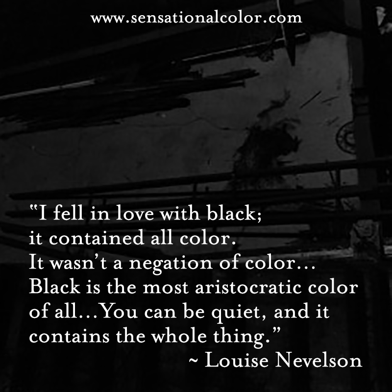 "Quotes About Color By Louise Nevelson- ""I fell in love with black; it contained all color. It wasn't a negation of color... Black is the most aristocratic color of all... You can be quiet, and it contains the whole thing."" ~ Louise Nevelson"