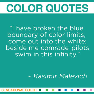 "Quotes About Color - ""I have broken the blue boundary of color limits, come out into the white; beside me comrade-pilots swim in this infinity."" ~ Kasimir Malevich"