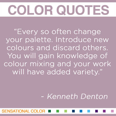 "Quotes About Color - ""Every so often change your palette. Introduce new colours and discard others. You will gain knowledge of colour mixing and your work will have added variety."" ~ Kenneth Denton"