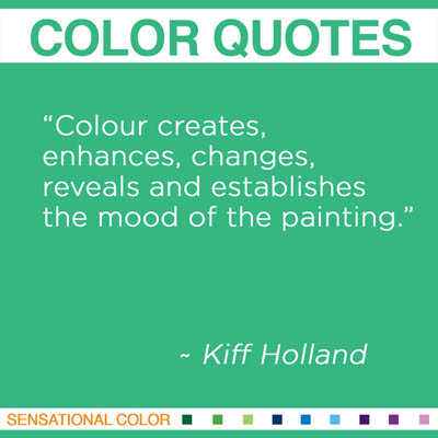 """Colour creates, enhances, changes, reveals and establishes the mood of the painting."" Kiff Holland"