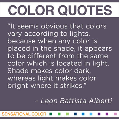 """It seems obvious that colors vary according to lights, because when any color is placed in the shade, it appears to be different from the same color which is located in light. Shade makes color dark, whereas light makes color bright where it strikes."" Leon Battista Alberti"