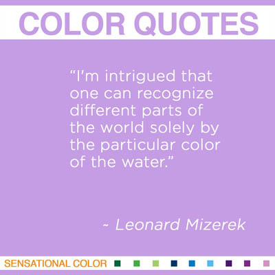 "Quotes About Color -""I'm intrigued that one can recognize different parts of the world solely by the particular color of the water."" ~ Leonard Mizerek"