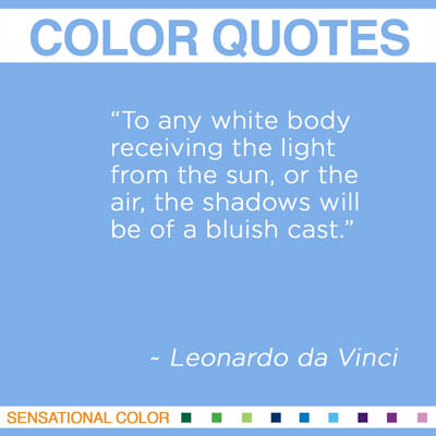 """To any white body receiving the light from the sun, or the air, the shadows will be of a bluish cast."" Leonardo da Vinci"