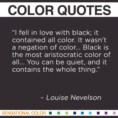 "Quotes About Color By Louise Nevelson - ""I fell in love with black; it contained all color. It wasn't a negation of color... Black is the most aristocratic color of all... You can be quiet, and it contains the whole thing."" ~ Louise Nevelson"