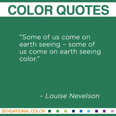 """Some of us come on earth seeing – some of us come on earth seeing color."" Louise Nevelson"