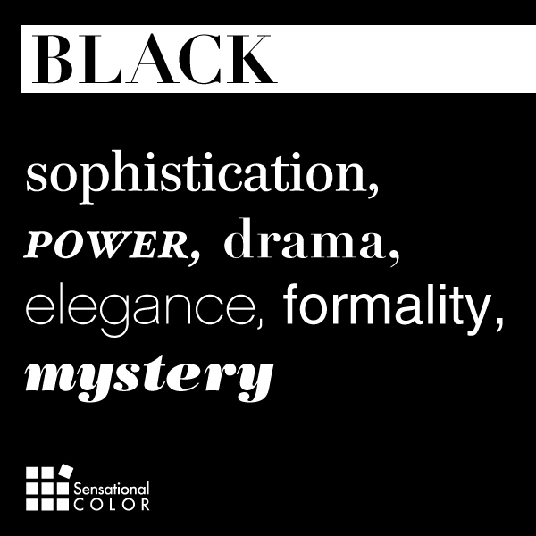 Black: sophistication, power, drama, elegance, formality, mystery.