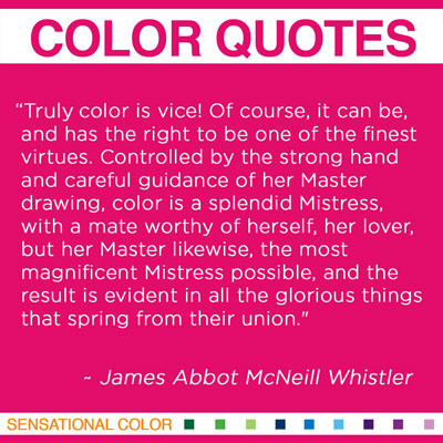 """""""Truly color is vice! Of course, it can be, and has the right to be one of the finest virtues. Controlled by the strong hand and careful guidance of her Master drawing, color is a splendid Mistress, with a mate worthy of herself, her lover, but her Master likewise, the most magnificent Mistress possible, and the result is evident in all the glorious things that spring from their union."""" James Abbot McNeill Whistler, American Painter and Printmaker, 1834-1903"""