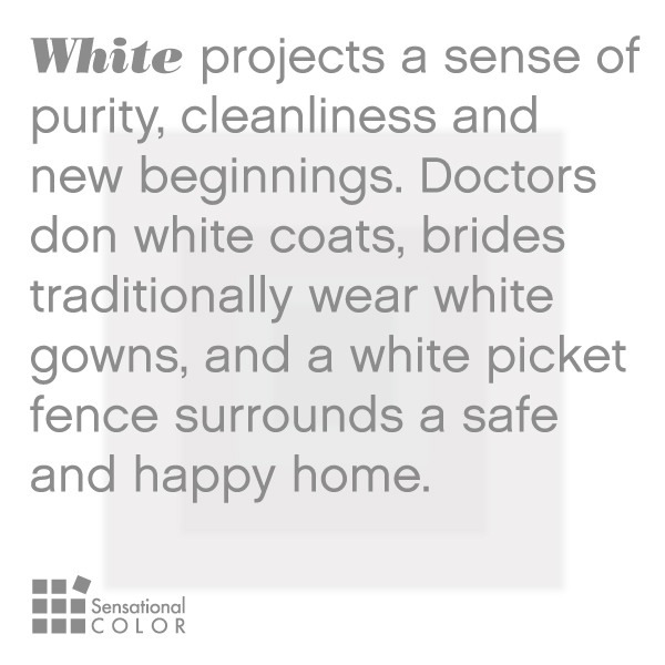 White projects a sense of purity, cleanliness and new beginnings. Doctors don white coats, brides traditionally wear white gowns, and a white picket fence surrounds a safe and happy home.