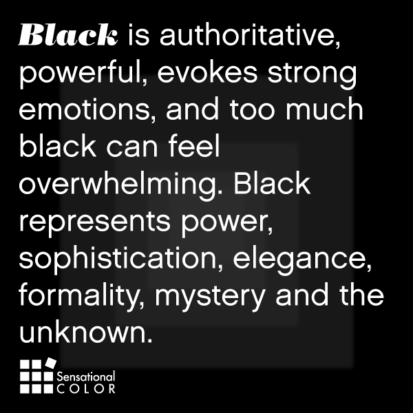 Black is authoritative, powerful, evokes strong emotions, and too much black can feel overwhelming. Black represents power, sophistication, elegance, formality, mystery and the unknown.